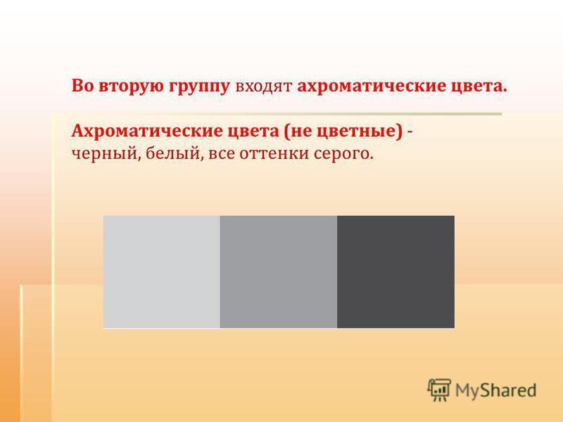 Во вторую группу входят ахроматические цвета. Ахроматические цвета (не цветные) - черный, белый, все оттенки серого.