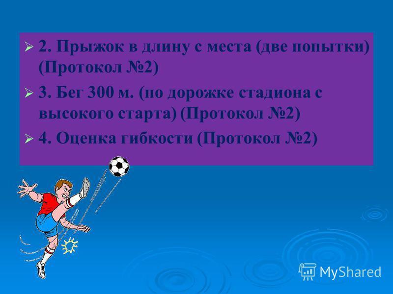 2. Прыжок в длину с места (две попытки) (Протокол 2) 3. Бег 300 м. (по дорожке стадиона с высокого старта) (Протокол 2) 4. Оценка гибкости (Протокол 2)