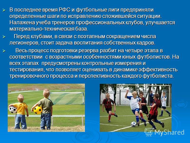 В последнее время РФС и футбольные лиги предприняли определенные шаги по исправлению сложившейся ситуации. Налажена учеба тренеров профессиональных клубов, улучшается материально-техническая база. В последнее время РФС и футбольные лиги предприняли о