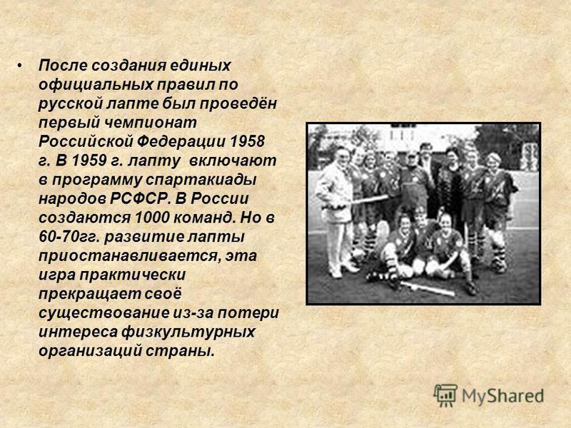 После создания единых официальных правил по русской лапте был проведён первый чемпионат Российской Федерации 1958 г. В 1959 г. лапту включают в программу спартакиады народов РСФСР. В России создаются 1000 команд. Но в 60-70 гг. развитие лапты приоста