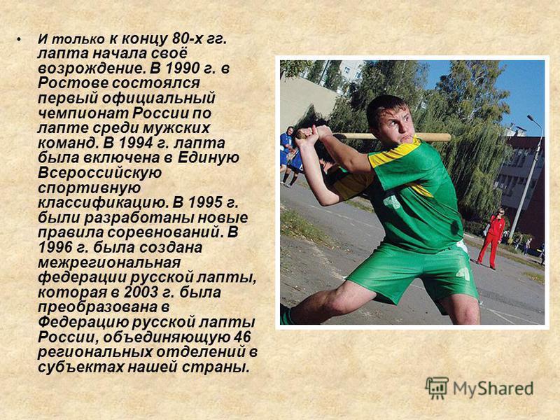 И только к концу 80-х гг. лапта начала своё возрождение. В 1990 г. в Ростове состоялся первый официальный чемпионат России по лапте среди мужских команд. В 1994 г. лапта была включена в Единую Всероссийскую спортивную классификацию. В 1995 г. были ра