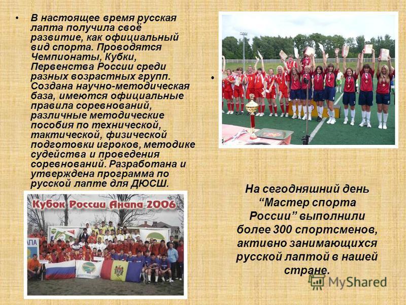 На сегодняшний день Мастер спорта России выполнили более 300 спортсменов, активно занимающихся русской лаптой в нашей стране. В настоящее время русская лапта получила своё развитие, как официальный вид спорта. Проводятся Чемпионаты, Кубки, Первенства