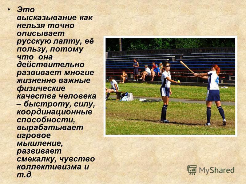 Это высказывание как нельзя точно описывает русскую лапту, её пользу, потому что она действительно развивает многие жизненно важные физические качества человека – быстроту, силу, координационные способности, вырабатывает игровое мышление, развивает с