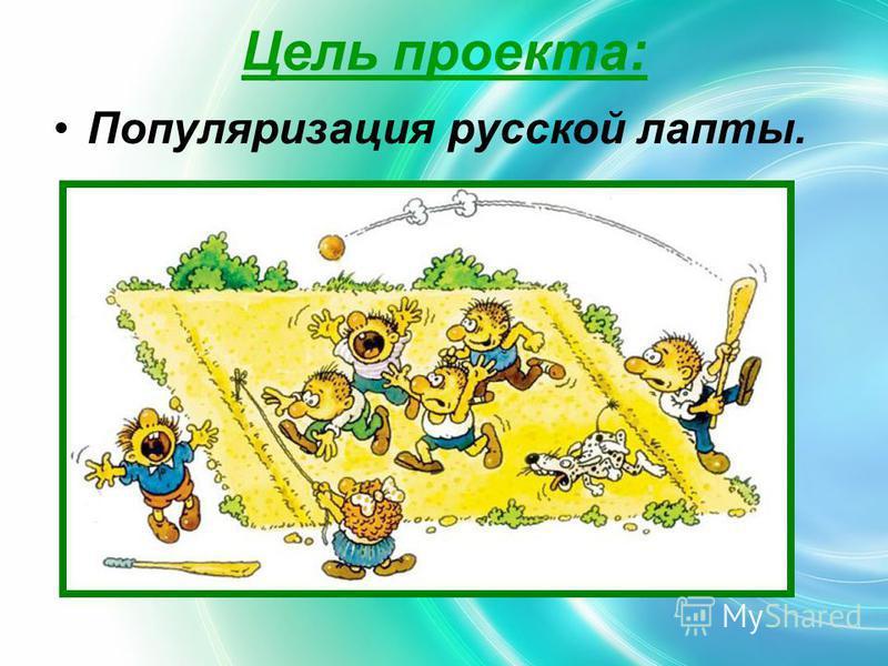 Цель проекта: Популяризация русской лапты.