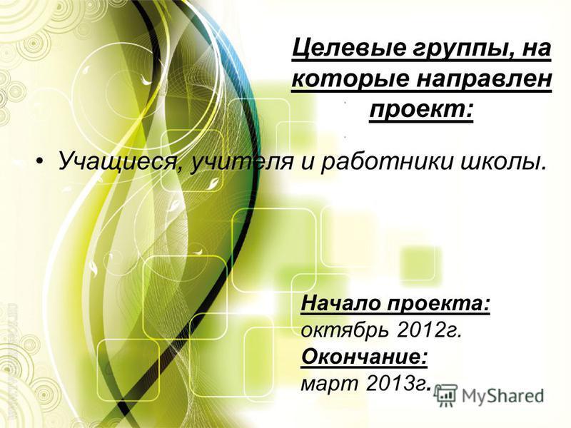Целевые группы, на которые направлен проект: Учащиеся, учителя и работники школы. Начало проекта: октябрь 2012 г. Окончание: март 2013 г.