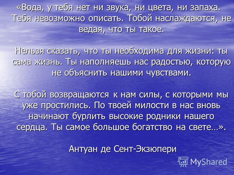 «Вода, у тебя нет ни звука, ни цвета, ни запаха. Тебя невозможно описать. Тобой наслаждаются, не ведая, что ты такое. Нельзя сказать, что ты необходима для жизни: ты сама жизнь. Ты наполняешь нас радостью, которую не объяснить нашими чувствами. С тоб