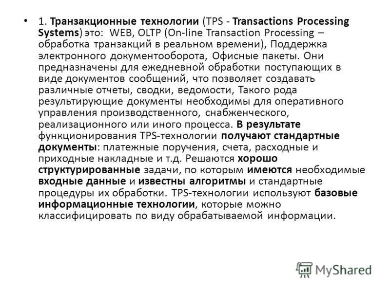 1. Транзакционные технологии (TPS - Transactions Processing Systems) это: WEB, OLTP (On-line Transaction Processing – обработка транзакций в реальном времени), Поддержка электронного документооборота, Офисные пакеты. Они предназначены для ежедневной
