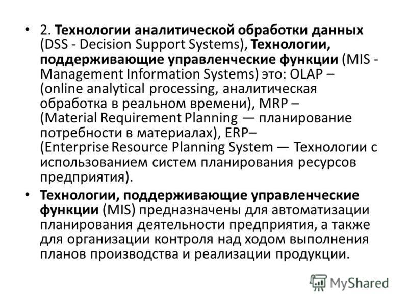 2. Технологии аналитической обработки данных (DSS - Decision Support Systems), Технологии, поддерживающие управленческие функции (MIS - Management Information Systems) это: OLAP – (online analytical processing, аналитическая обработка в реальном врем