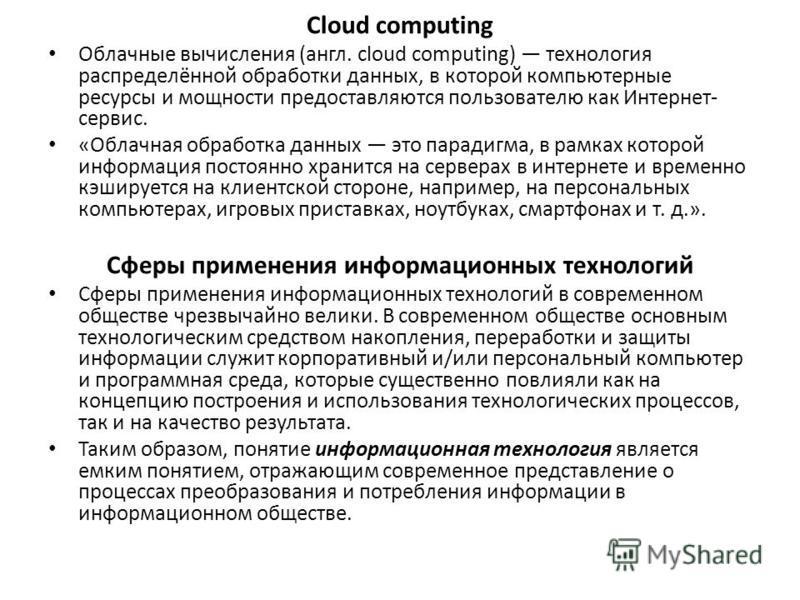 Cloud computing Облачные вычисления (англ. cloud computing) технология распределённой обработки данных, в которой компьютерные ресурсы и мощности предоставляются пользователю как Интернет- сервис. «Облачная обработка данных это парадигма, в рамках ко