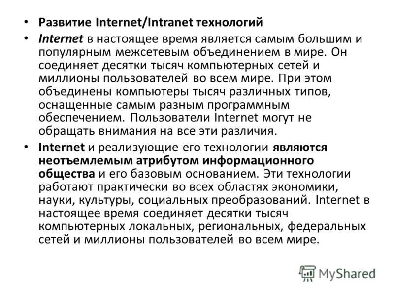 Развитие Internet/Intranet технологий Internet в настоящее время является самым большим и популярным межсетевым объединением в мире. Он соединяет десятки тысяч компьютерных сетей и миллионы пользователей во всем мире. При этом объединены компьютеры т