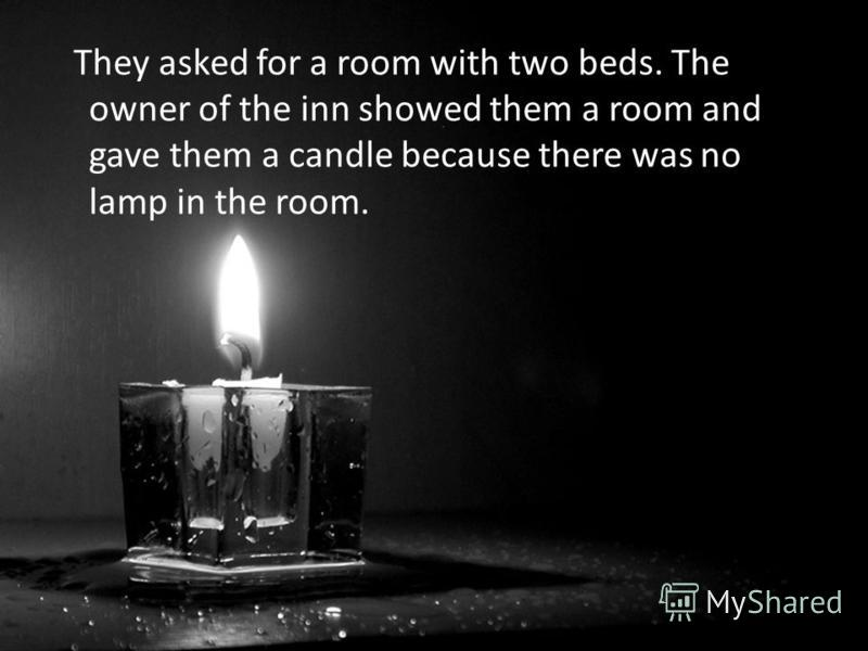 They asked for a room with two beds. The owner of the inn showed them a room and gave them a candle because there was no lamp in the room.