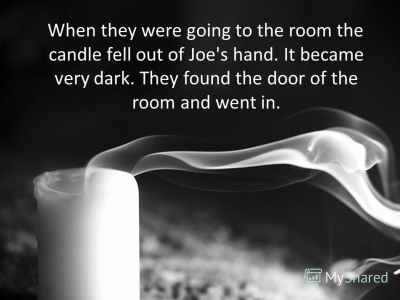 When they were going to the room the candle fell out of Joe's hand. It became very dark. They found the door of the room and went in.