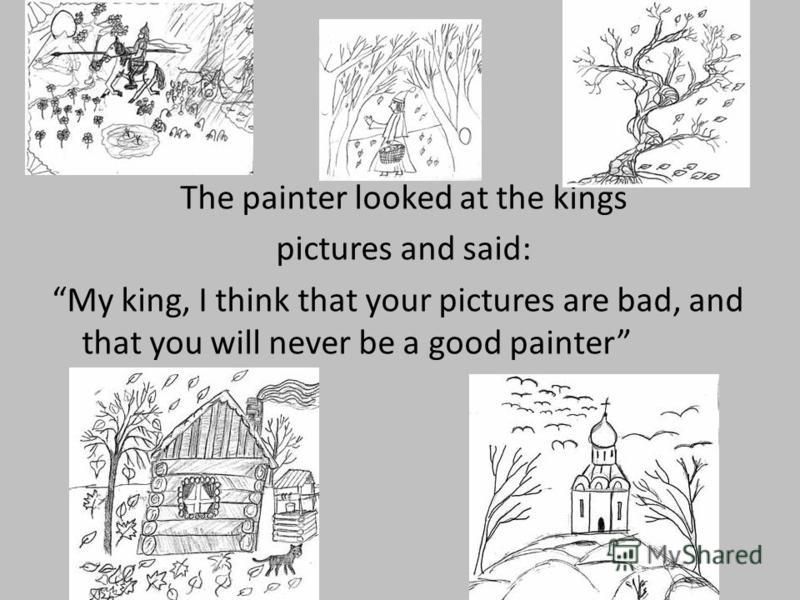 The painter looked at the kings pictures and said: My king, I think that your pictures are bad, and that you will never be a good painter