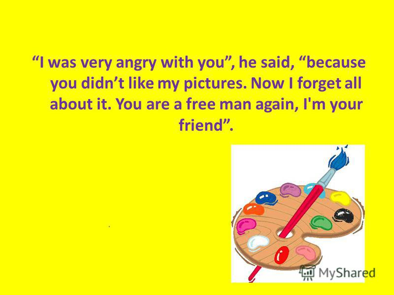 I was very angry with you, he said, because you didnt like my pictures. Now I forget all about it. You are a free man again, I'm your friend.