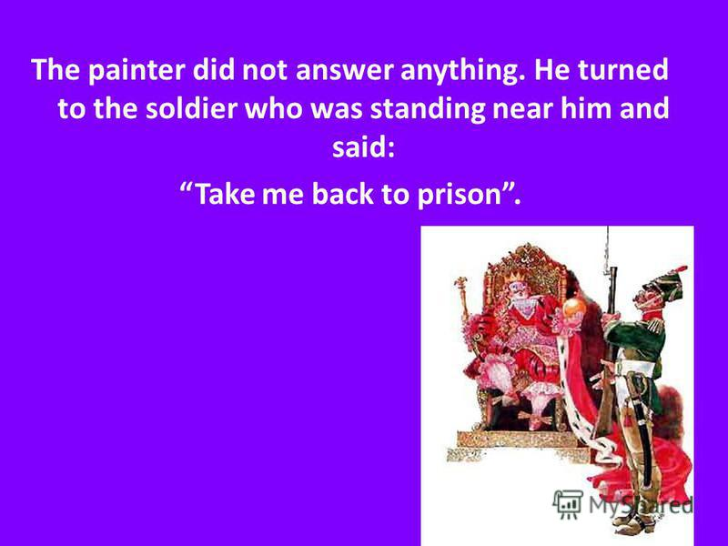 The painter did not answer anything. He turned to the soldier who was standing near him and said: Take me back to prison.