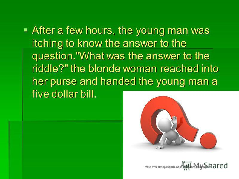 After a few hours, the young man was itching to know the answer to the question.