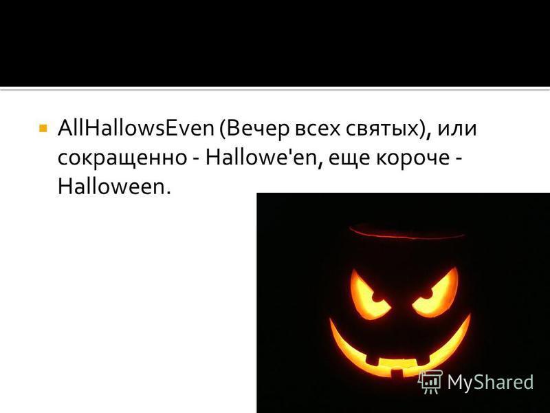 AllHallowsEven (Вечер всех святых), или сокращенно - Hallowe'en, еще короче - Halloween.