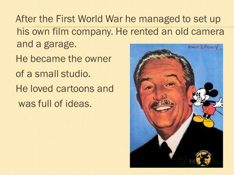 After the First World War he managed to set up his own film company. He rented an old camera and a garage. He became the owner of a small studio. He loved cartoons and was full of ideas.
