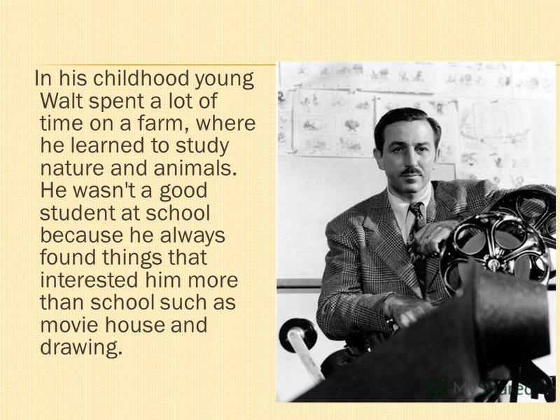 In his childhood young Walt spent a lot of time on a farm, where he learned to study nature and animals. He wasn't a good student at school because he always found things that interested him more than school such as movie house and drawing.