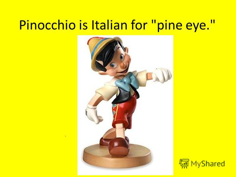 Pinocchio is Italian for pine eye.