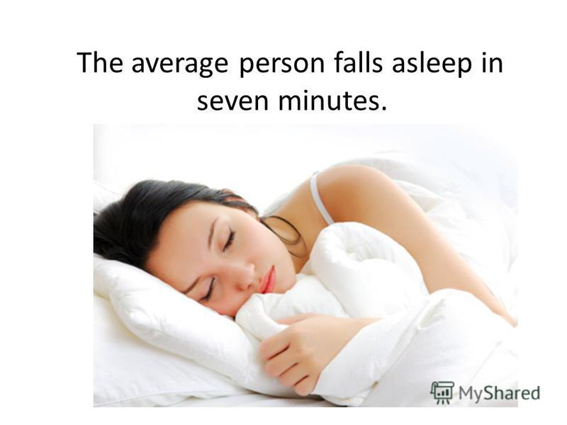 The average person falls asleep in seven minutes.