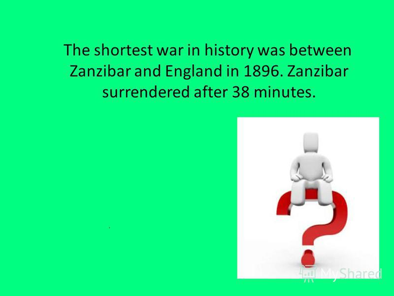 The shortest war in history was between Zanzibar and England in 1896. Zanzibar surrendered after 38 minutes.