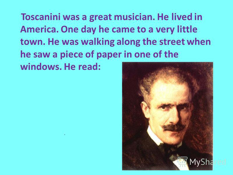 Toscanini was a great musician. He lived in America. One day he came to a very little town. He was walking along the street when he saw a piece of paper in one of the windows. He read: