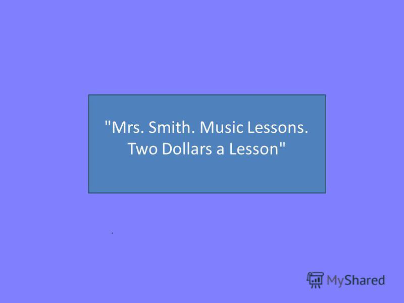 Mrs. Smith. Music Lessons. Two Dollars a Lesson