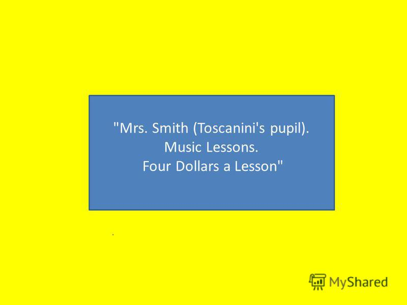 Mrs. Smith (Toscanini's pupil). Music Lessons. Four Dollars a Lesson