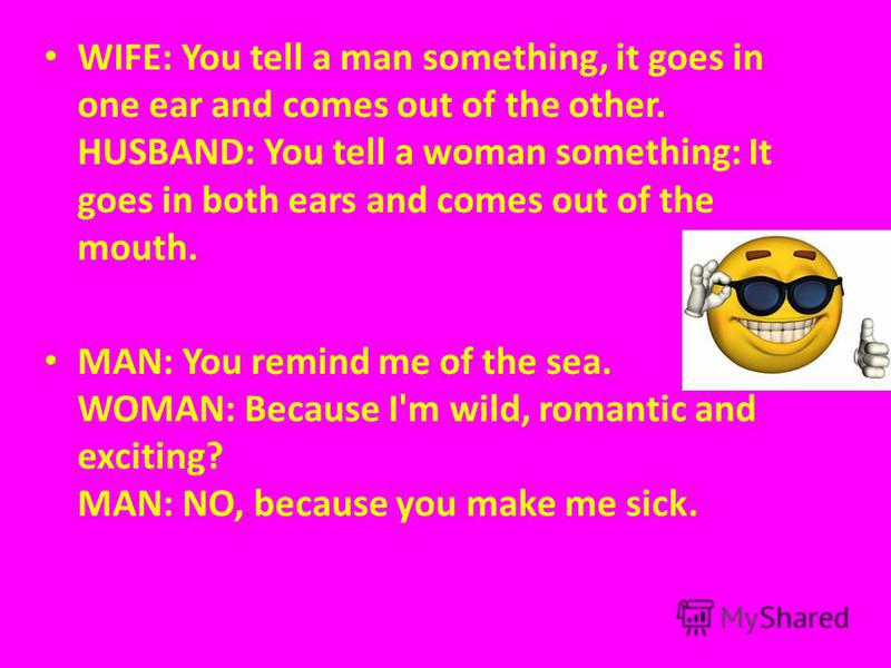 WIFE: You tell a man something, it goes in one ear and comes out of the other. HUSBAND: You tell a woman something: It goes in both ears and comes out of the mouth. MAN: You remind me of the sea. WOMAN: Because I'm wild, romantic and exciting? MAN: N