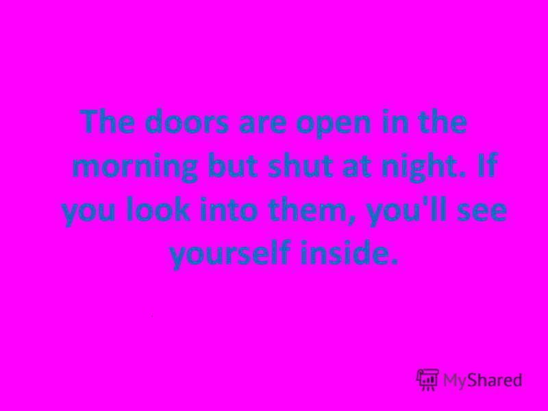 The doors are open in the morning but shut at night. If you look into them, you'll see yourself inside.