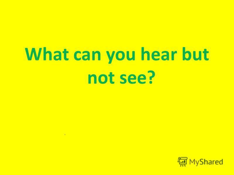 What can you hear but not see?