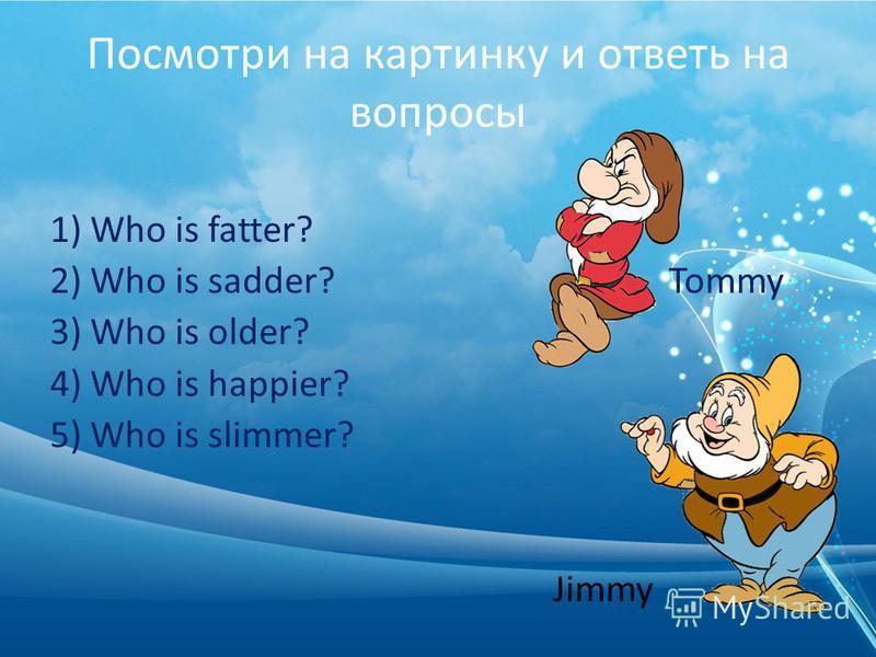 Посмотри на картинку и ответь на вопросы 1) Who is fatter? 2) Who is sadder? Tommy 3) Who is older? 4) Who is happier? 5) Who is slimmer? Jimmy