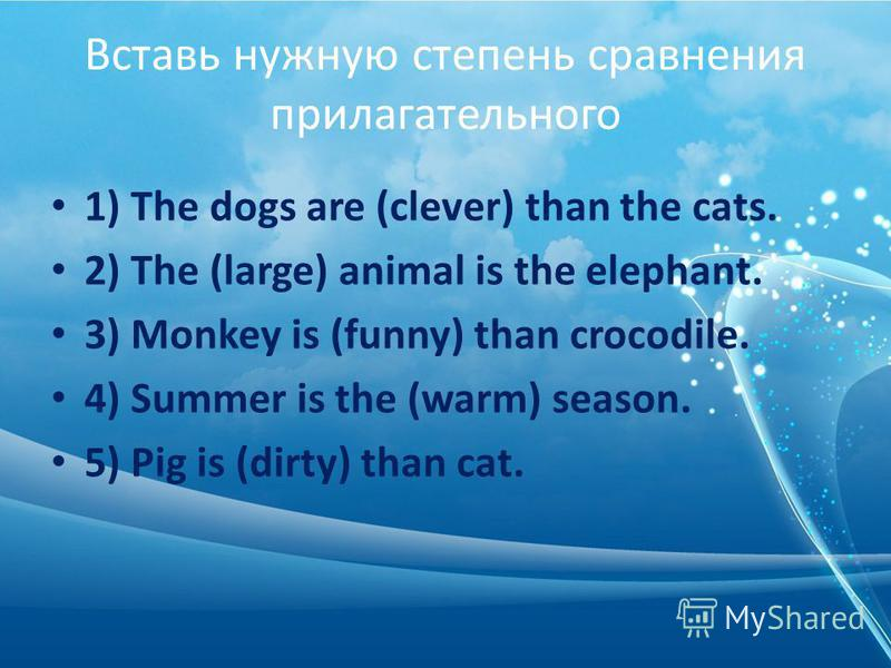 Вставь нужную степень сравнения прилагательного 1) The dogs are (clever) than the cats. 2) The (large) animal is the elephant. 3) Monkey is (funny) than crocodile. 4) Summer is the (warm) season. 5) Pig is (dirty) than cat.