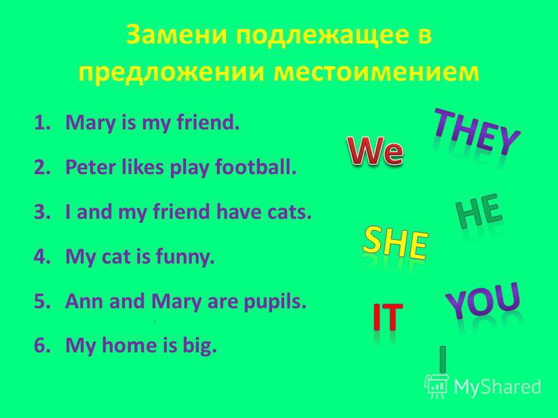 Замени подлежащее в предложении местоимением 1. Mary is my friend. 2. Peter likes play football. 3. I and my friend have cats. 4. My cat is funny. 5. Ann and Mary are pupils. 6. My home is big.