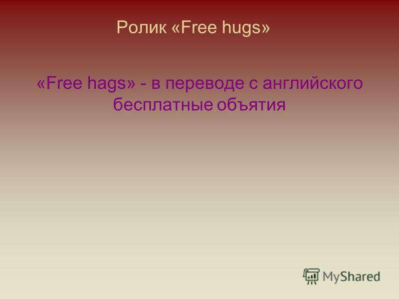 Ролик «Free hugs» «Free hags» - в переводе с английского бесплатные объятия