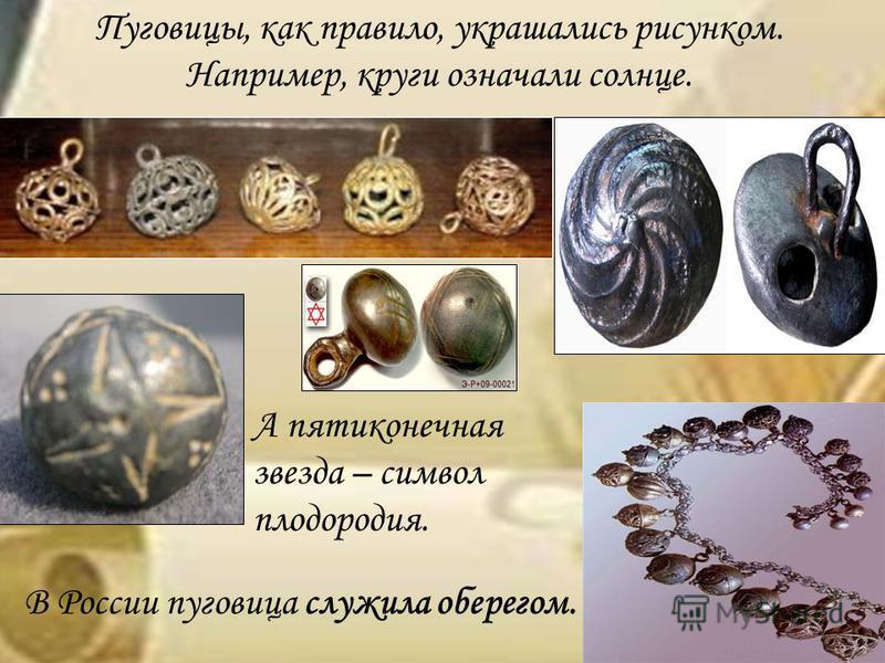 Пуговицы, как правило, украшались рисунком. Например, круги означали солнце. А пятиконечная звезда – символ плодородия. В России пуговица служила оберегом.