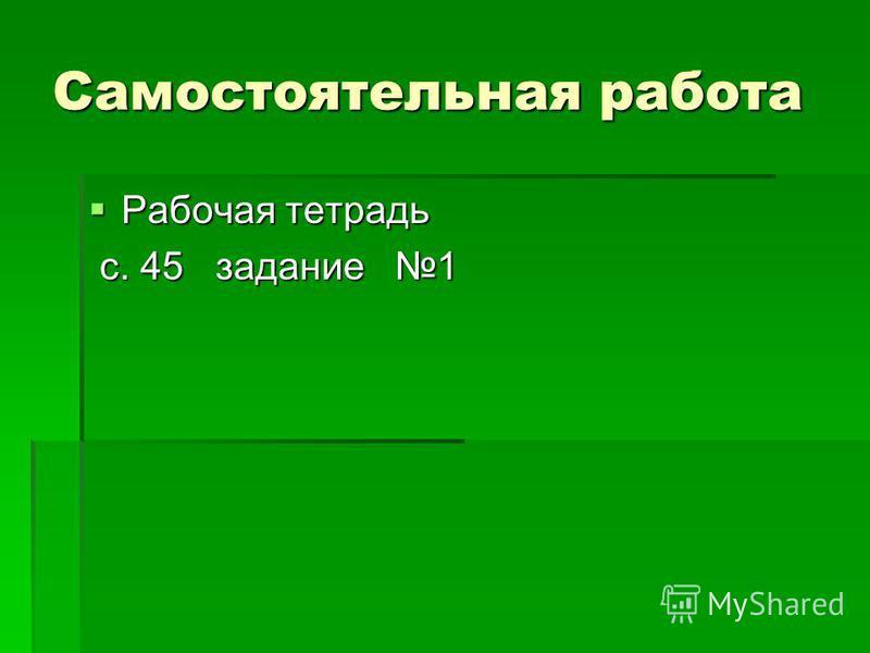 Самостоятельная работа Рабочая тетрадь Рабочая тетрадь с. 45 задание 1 с. 45 задание 1