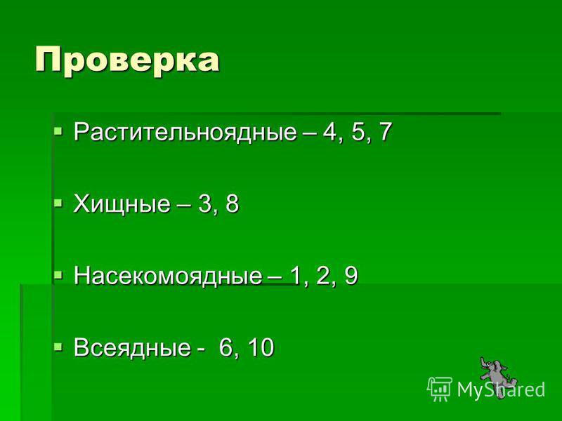 Проверка Растительноядные – 4, 5, 7 Растительноядные – 4, 5, 7 Хищные – 3, 8 Хищные – 3, 8 Насекомоядные – 1, 2, 9 Насекомоядные – 1, 2, 9 Всеядные - 6, 10 Всеядные - 6, 10