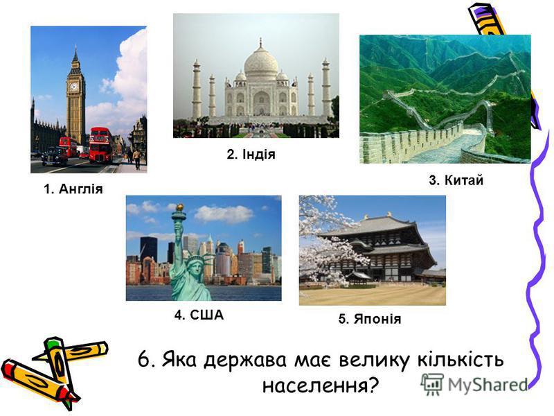 6. Яка держава має велику кількість населення? 1. Англія 2. Індія 3. Китай 4. США 5. Японія