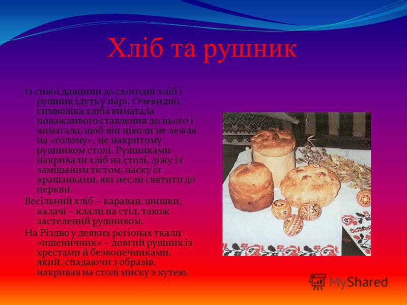 Хліб та рушник Із сивої давнини до сьогодні хліб і рушник ідуть у парі. Очевидно, символіка хліба вимагала поважливого ставлення до нього і вимагала, щоб він ніколи не лежав на «голому», не накритому рушником столі. Рушниками накривали хліб на столі,