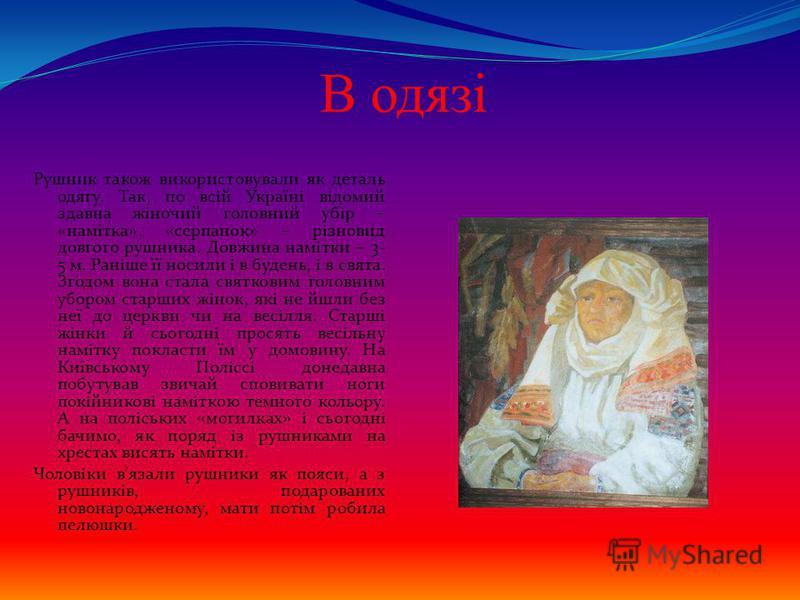 В одязі Рушник також використовували як деталь одягу. Так, по всій Україні відомий здавна жіночий головний убір – «намітка», «серпанок» – різновид довгого рушника. Довжина намітки – 3- 5 м. Раніше її носили і в будень, і в свята. Згодом вона стала св