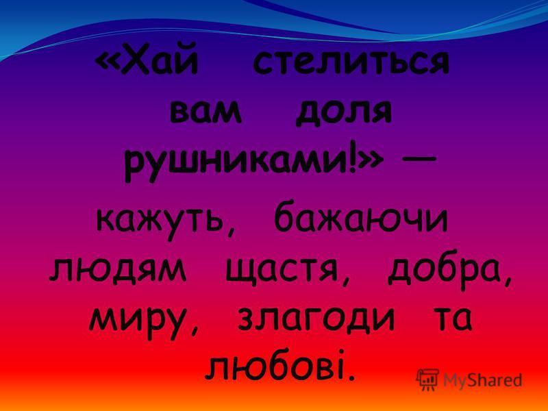 «Хай стелиться вам доля рушниками!» кажуть, бажаючи людям щастя, добра, миру, злагоди та любові.