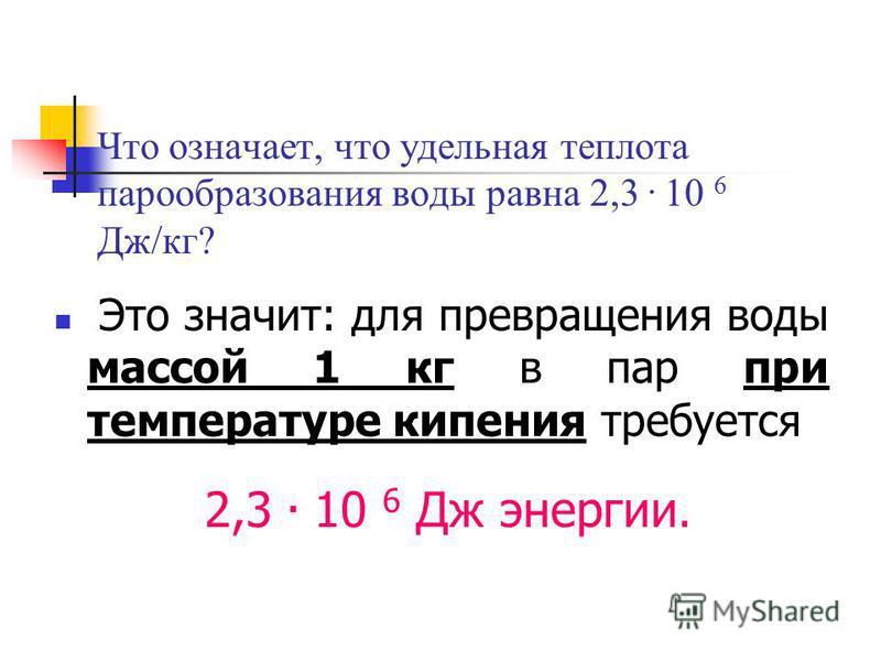 Что означает, что удельная теплота парообразования воды равна 2,3. 10 6 Дж/кг? Это значит: для превращения воды массой 1 кг в пар при температуре кипения требуется 2,3. 10 6 Дж энергии.