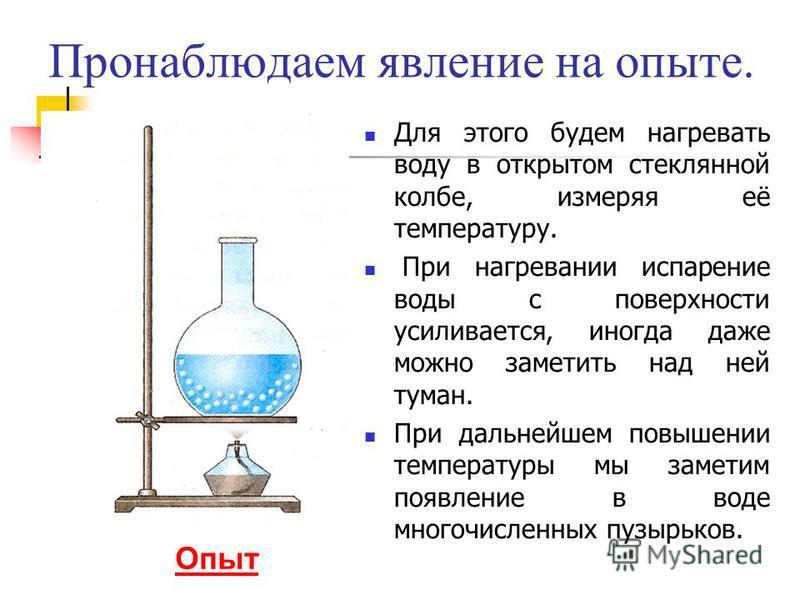 Пронаблюдаем явление на опыте. Для этого будем нагревать воду в открытом стеклянной колбе, измеряя её температуру. При нагревании испарение воды с поверхности усиливается, иногда даже можно заметить над ней туман. При дальнейшем повышении температуры