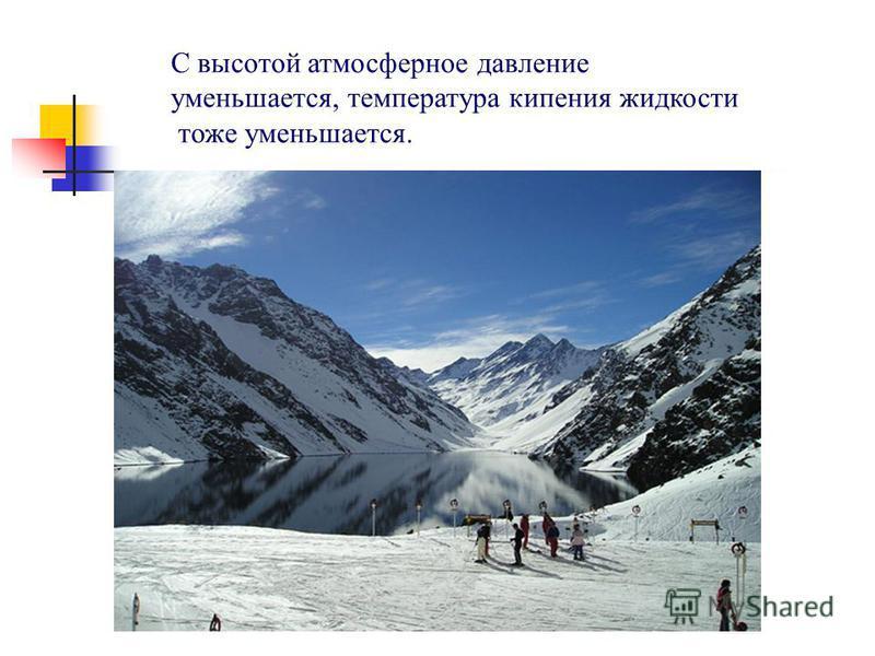 С высотой атмосферное давление уменьшается, температура кипения жидкости тоже уменьшается.