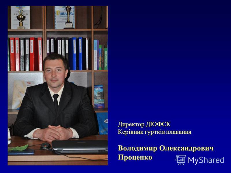 Директор ДЮФСК Керівник гуртків плавання Володимир Олександрович Проценко