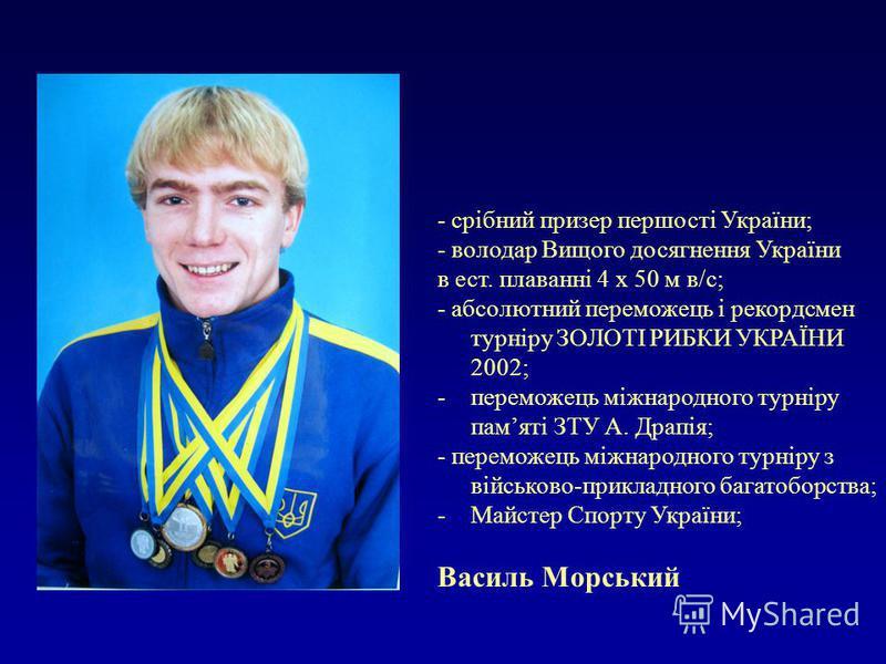 - срібний призер першості України; - володар Вищого досягнення України в ест. плаванні 4 х 50 м в/с; - абсолютний переможець і рекордсмен турніру ЗОЛОТІ РИБКИ УКРАЇНИ 2002; -переможець міжнародного турніру памяті ЗТУ А. Драпія; - переможець міжнародн
