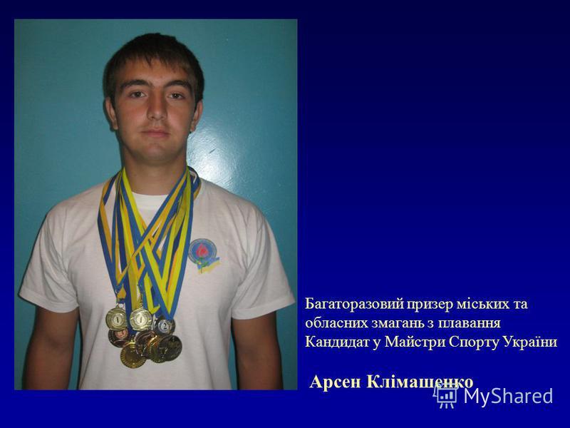 Багаторазовий призер міських та обласних змагань з плавання Кандидат у Майстри Спорту України Арсен Клімашенко