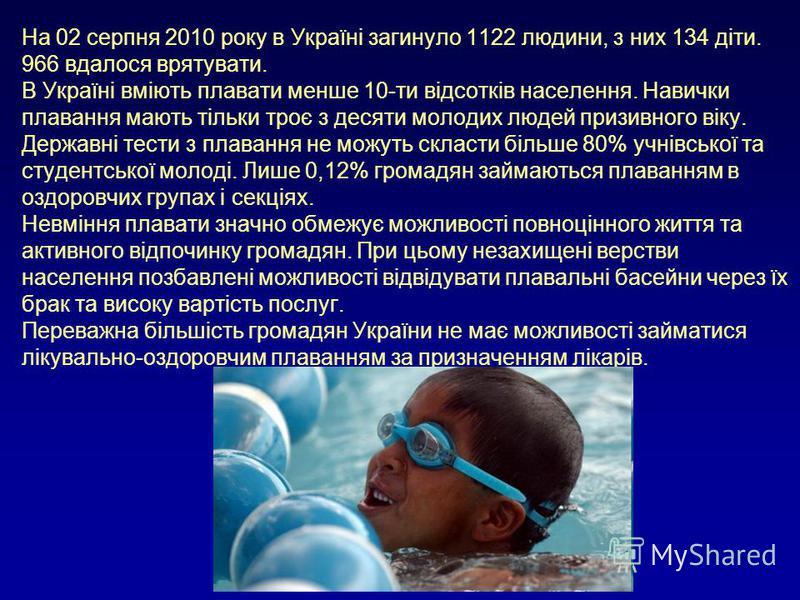 На 02 серпня 2010 року в Україні загинуло 1122 людини, з них 134 діти. 966 вдалося врятувати. В Україні вміють плавати менше 10-ти відсотків населення. Навички плавання мають тільки троє з десяти молодих людей призивного віку. Державні тести з плаван